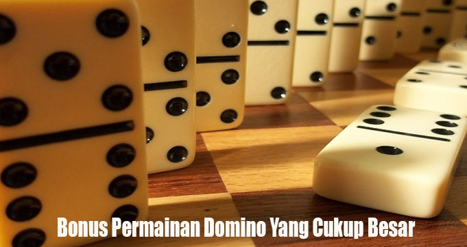 Bonus Permainan Domino Yang Cukup Besar