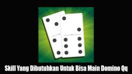 Skill Yang Dibutuhkan Untuk Bisa Main Domino Qq